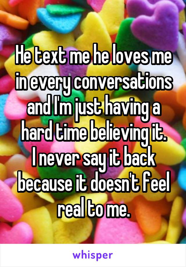 He text me he loves me in every conversations and I'm just having a hard time believing it. I never say it back because it doesn't feel real to me.