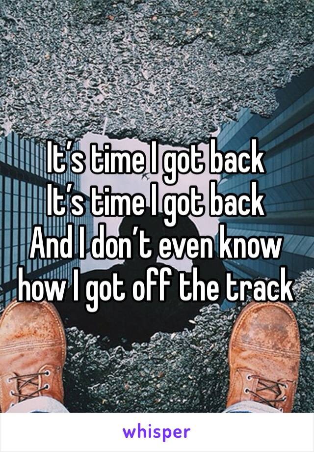 It's time I got back It's time I got back And I don't even know how I got off the track