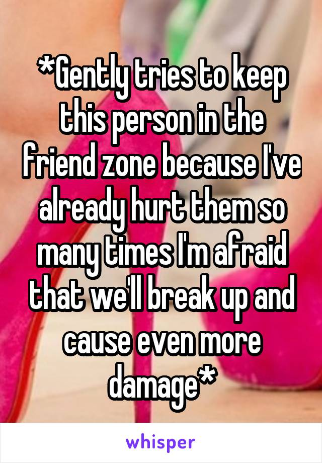 *Gently tries to keep this person in the friend zone because I've already hurt them so many times I'm afraid that we'll break up and cause even more damage*