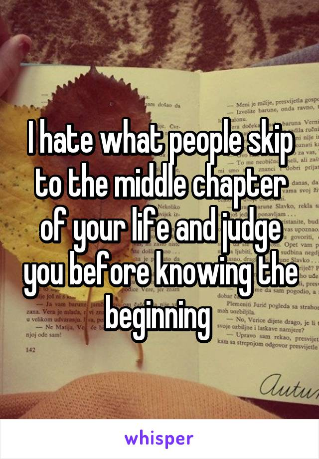 I hate what people skip to the middle chapter of your life and judge you before knowing the beginning