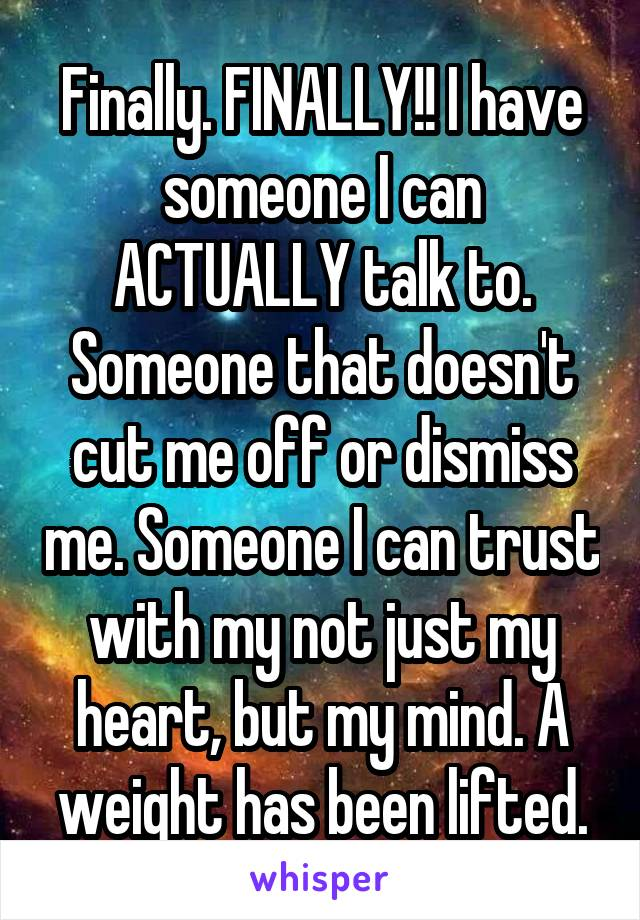 Finally. FINALLY!! I have someone I can ACTUALLY talk to. Someone that doesn't cut me off or dismiss me. Someone I can trust with my not just my heart, but my mind. A weight has been lifted.