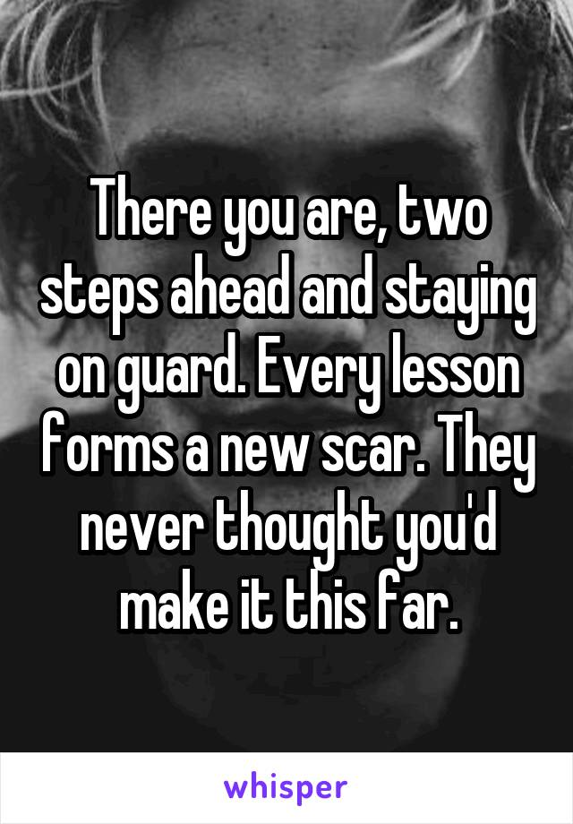 There you are, two steps ahead and staying on guard. Every lesson forms a new scar. They never thought you'd make it this far.
