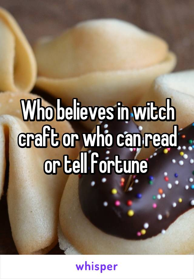 Who believes in witch craft or who can read or tell fortune