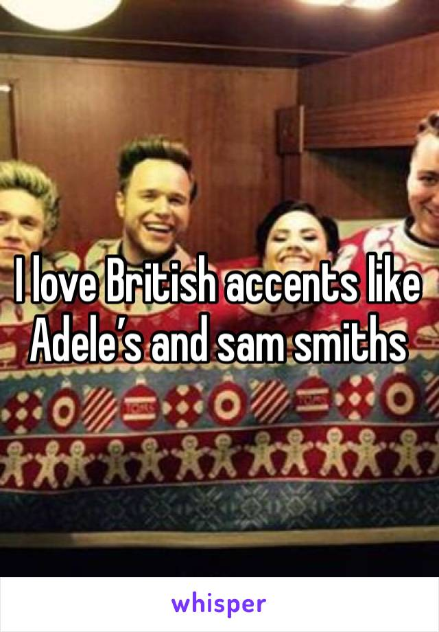 I love British accents like Adele's and sam smiths