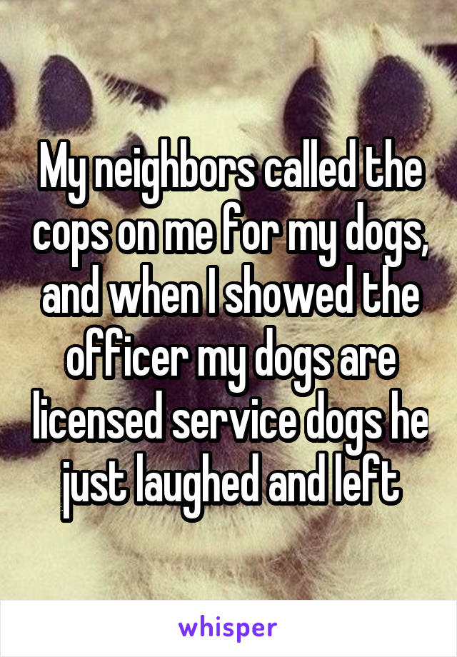 My neighbors called the cops on me for my dogs, and when I showed the officer my dogs are licensed service dogs he just laughed and left