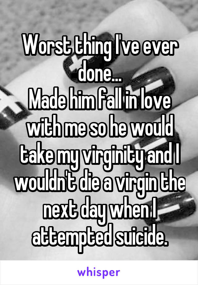 Worst thing I've ever done... Made him fall in love with me so he would take my virginity and I wouldn't die a virgin the next day when I attempted suicide.