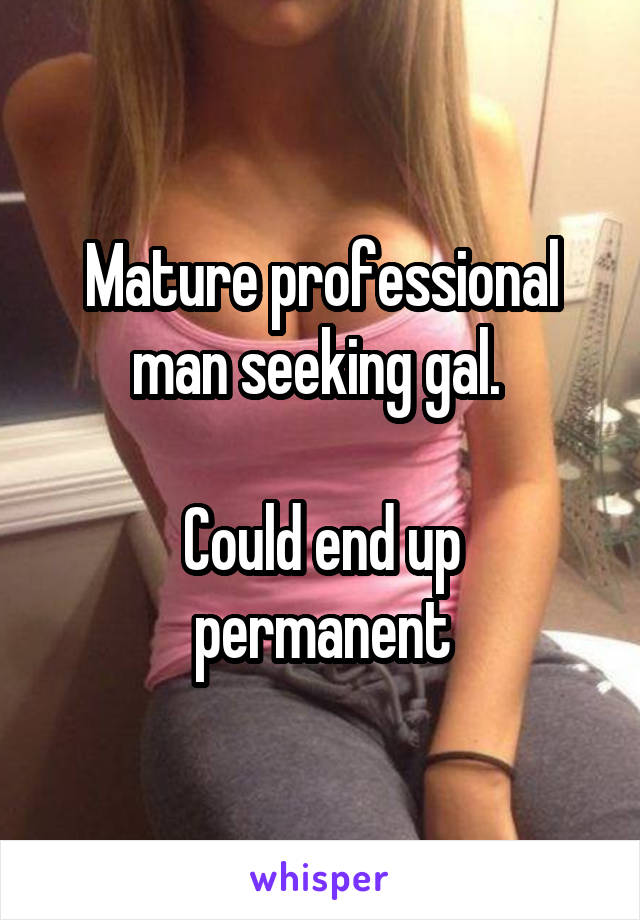 Mature professional man seeking gal.   Could end up permanent
