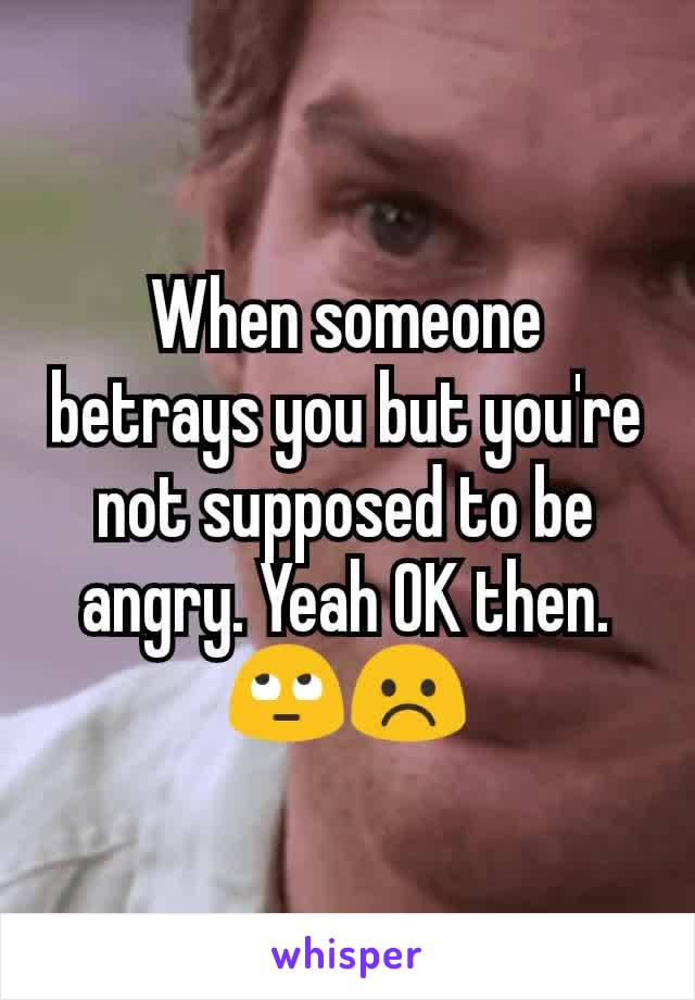 When someone betrays you but you're not supposed to be angry. Yeah OK then. 🙄☹️