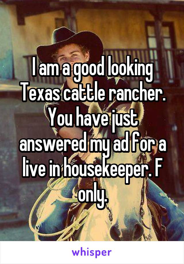 I am a good looking Texas cattle rancher. You have just answered my ad for a live in housekeeper. F only.