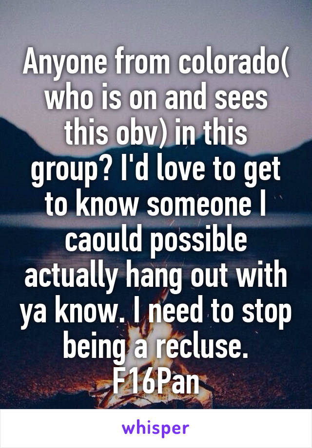 Anyone from colorado( who is on and sees this obv) in this group? I'd love to get to know someone I caould possible actually hang out with ya know. I need to stop being a recluse. F16Pan