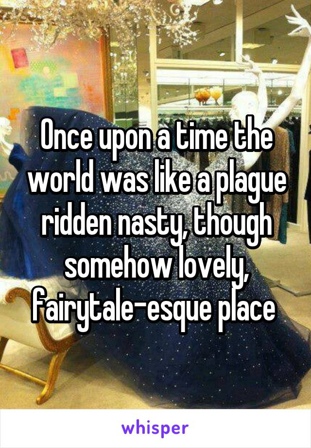 Once upon a time the world was like a plague ridden nasty, though somehow lovely, fairytale-esque place