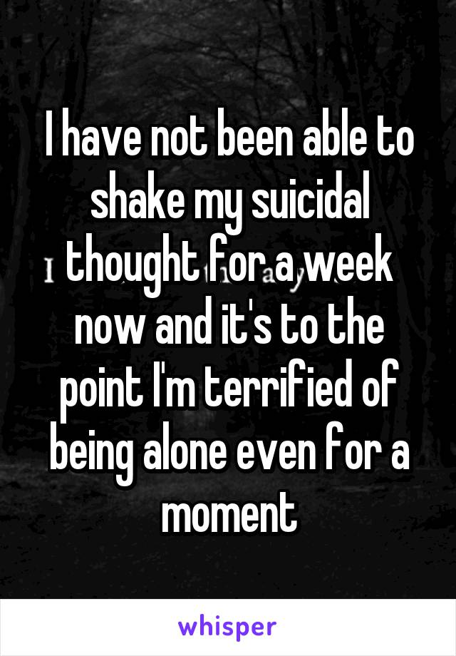I have not been able to shake my suicidal thought for a week now and it's to the point I'm terrified of being alone even for a moment