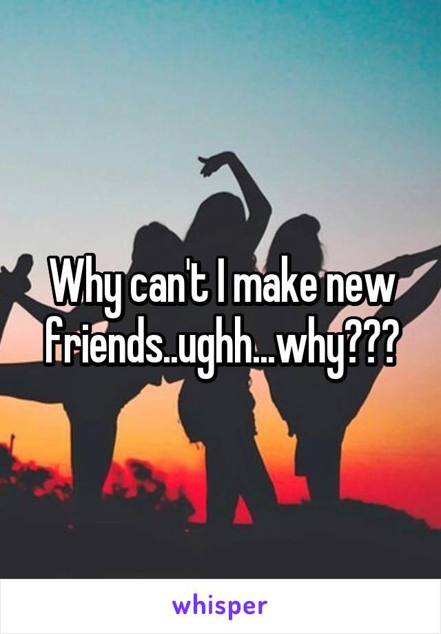 Why can't I make new friends..ughh...why???