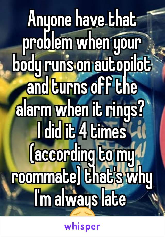 Anyone have that problem when your body runs on autopilot and turns off the alarm when it rings?  I did it 4 times (according to my roommate) that's why I'm always late  😂