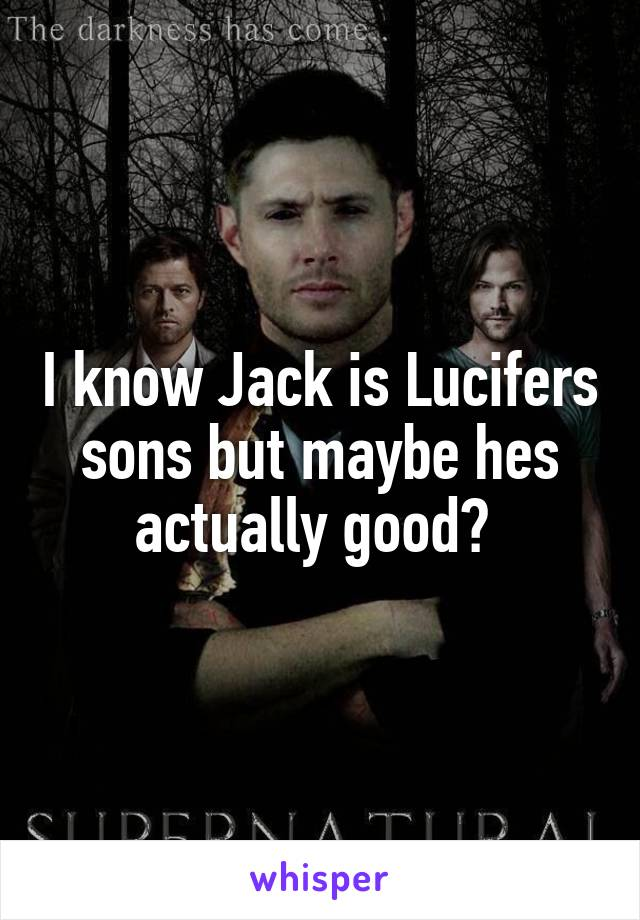 I know Jack is Lucifers sons but maybe hes actually good?