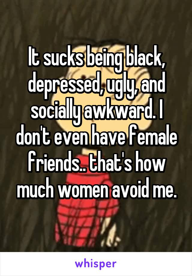 It sucks being black, depressed, ugly, and socially awkward. I don't even have female friends.. that's how much women avoid me.
