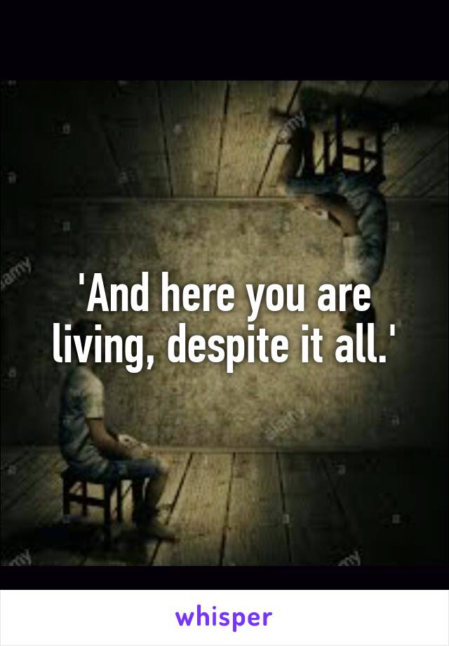 'And here you are living, despite it all.'