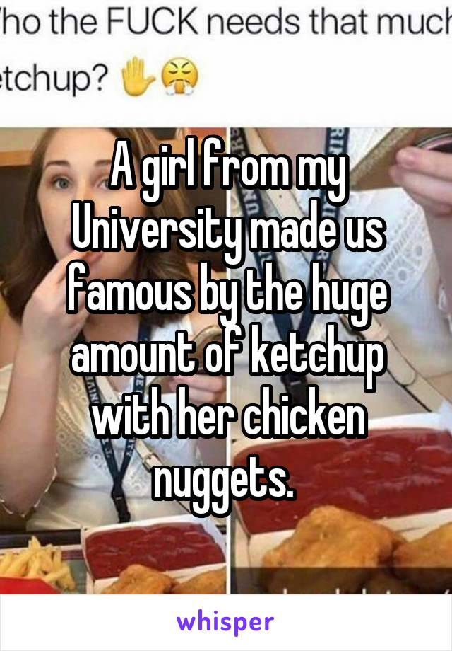 A girl from my University made us famous by the huge amount of ketchup with her chicken nuggets.