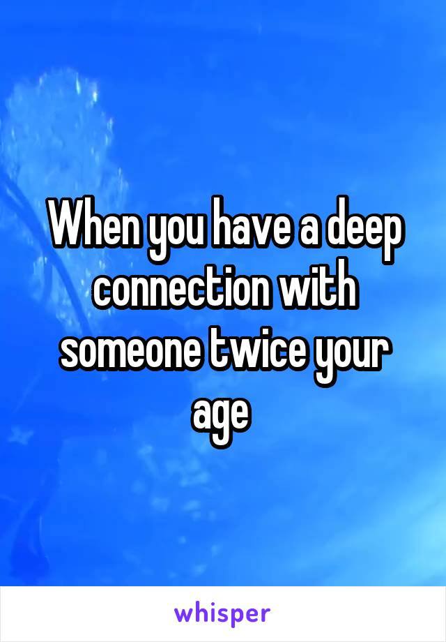 When you have a deep connection with someone twice your age