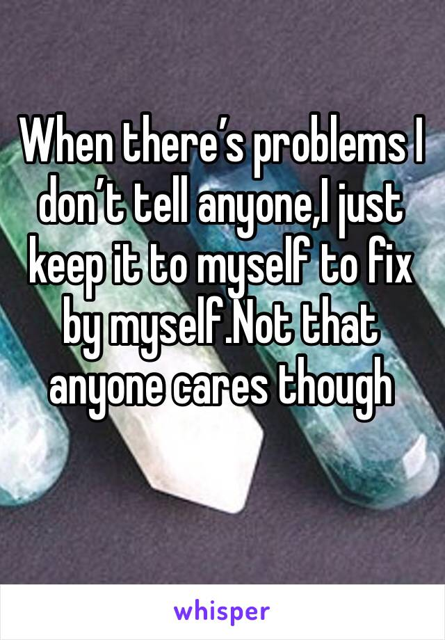 When there's problems I don't tell anyone,I just keep it to myself to fix by myself.Not that anyone cares though