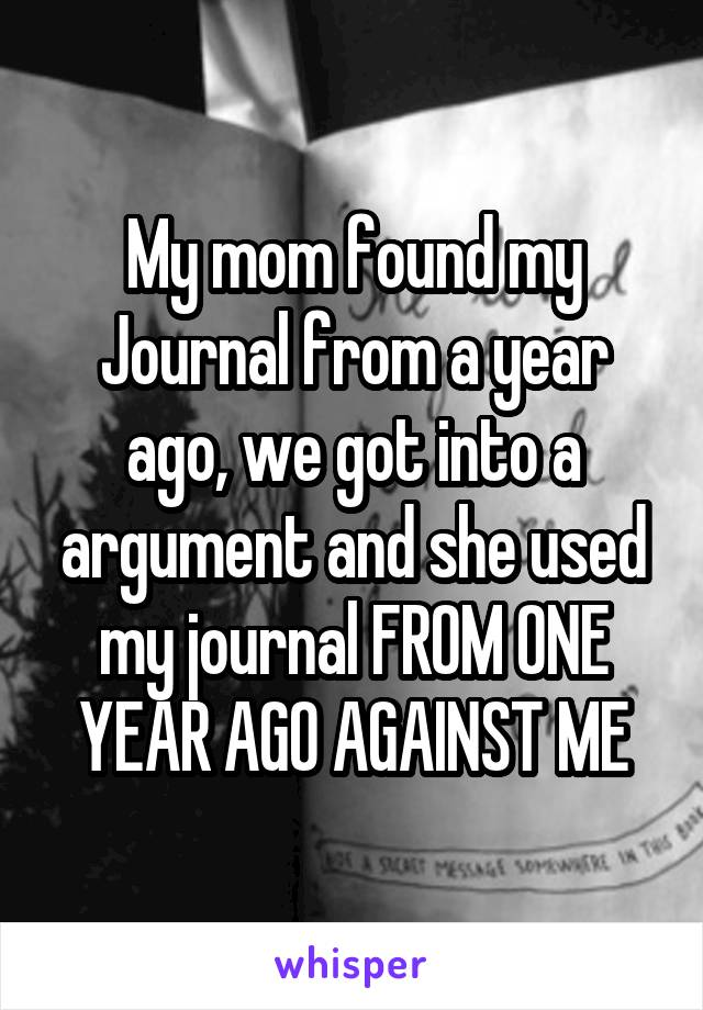 My mom found my Journal from a year ago, we got into a argument and she used my journal FROM ONE YEAR AGO AGAINST ME