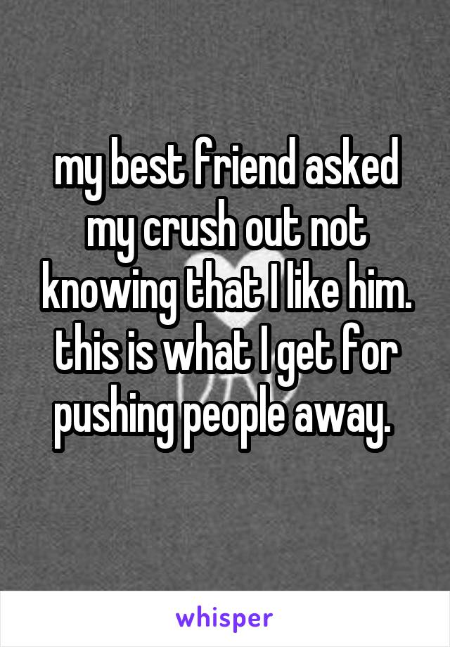 my best friend asked my crush out not knowing that I like him. this is what I get for pushing people away.