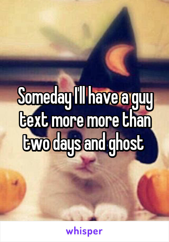Someday I'll have a guy text more more than two days and ghost