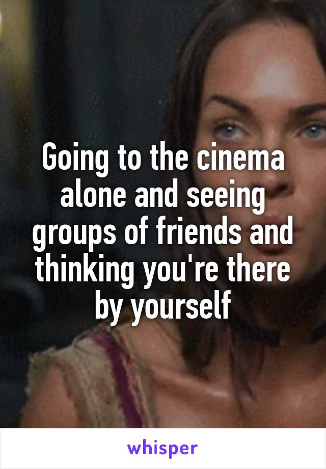 Going to the cinema alone and seeing groups of friends and thinking you're there by yourself