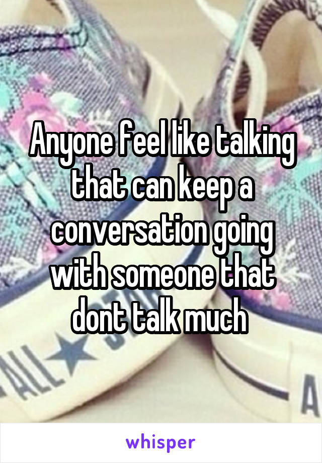 Anyone feel like talking that can keep a conversation going with someone that dont talk much