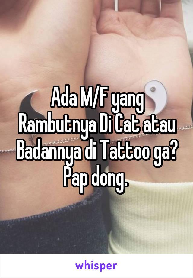 Ada M/F yang Rambutnya Di Cat atau Badannya di Tattoo ga? Pap dong.