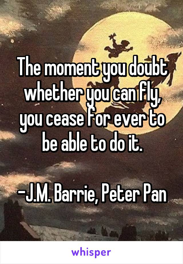 The moment you doubt whether you can fly, you cease for ever to be able to do it.  -J.M. Barrie, Peter Pan