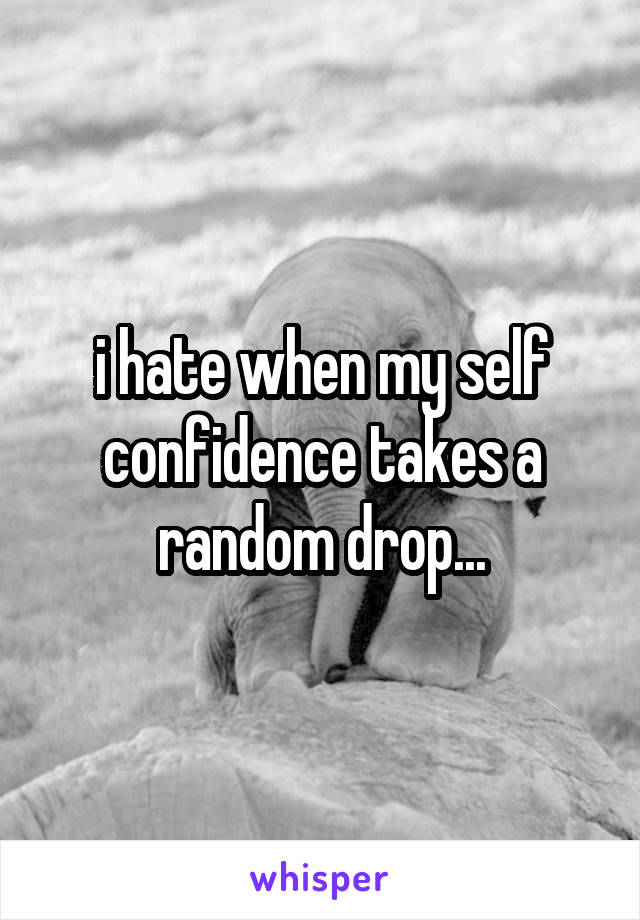 i hate when my self confidence takes a random drop...