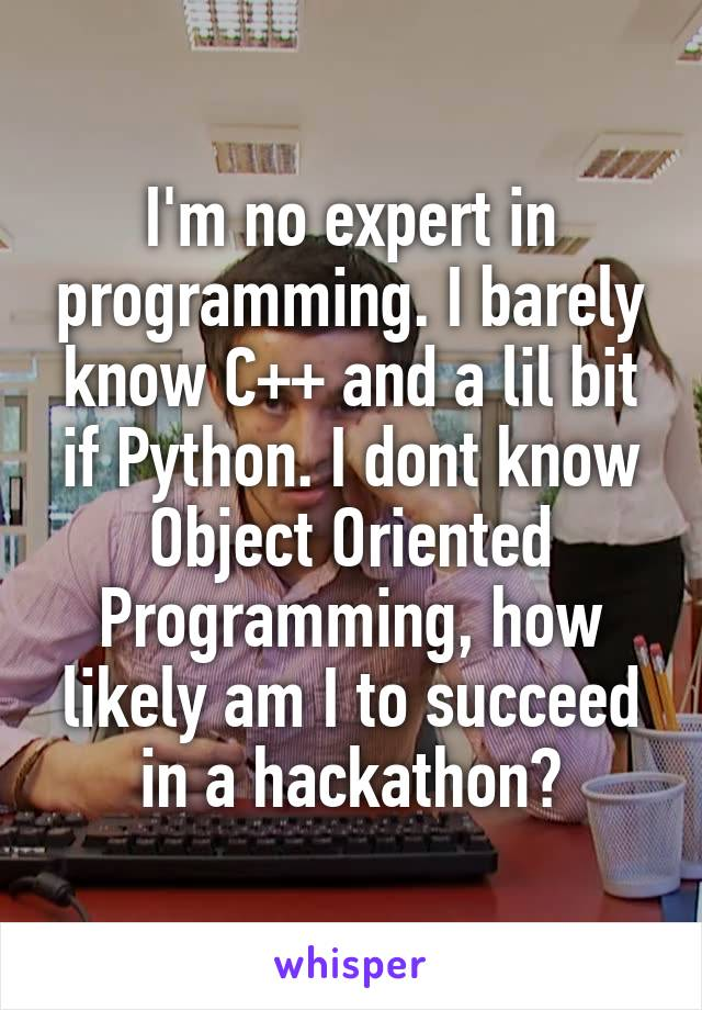 I'm no expert in programming. I barely know C++ and a lil bit if Python. I dont know Object Oriented Programming, how likely am I to succeed in a hackathon?