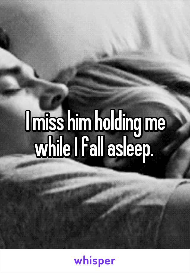 I miss him holding me while I fall asleep.