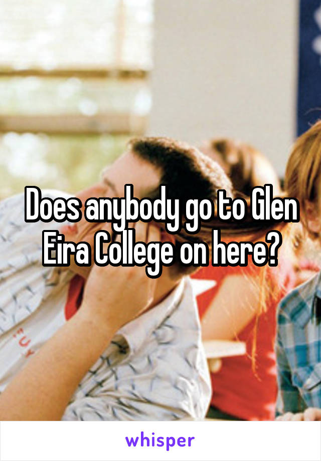 Does anybody go to Glen Eira College on here?