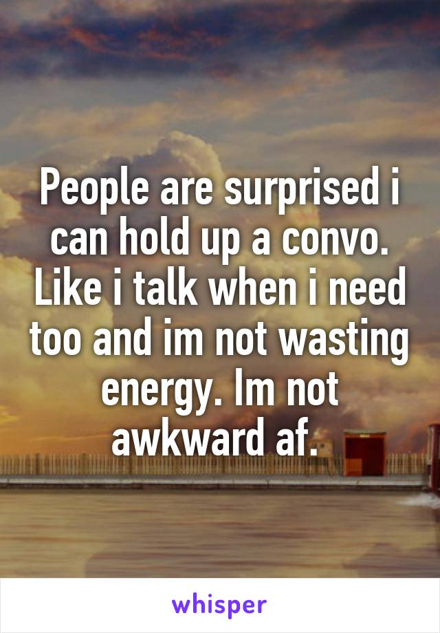 People are surprised i can hold up a convo. Like i talk when i need too and im not wasting energy. Im not awkward af.
