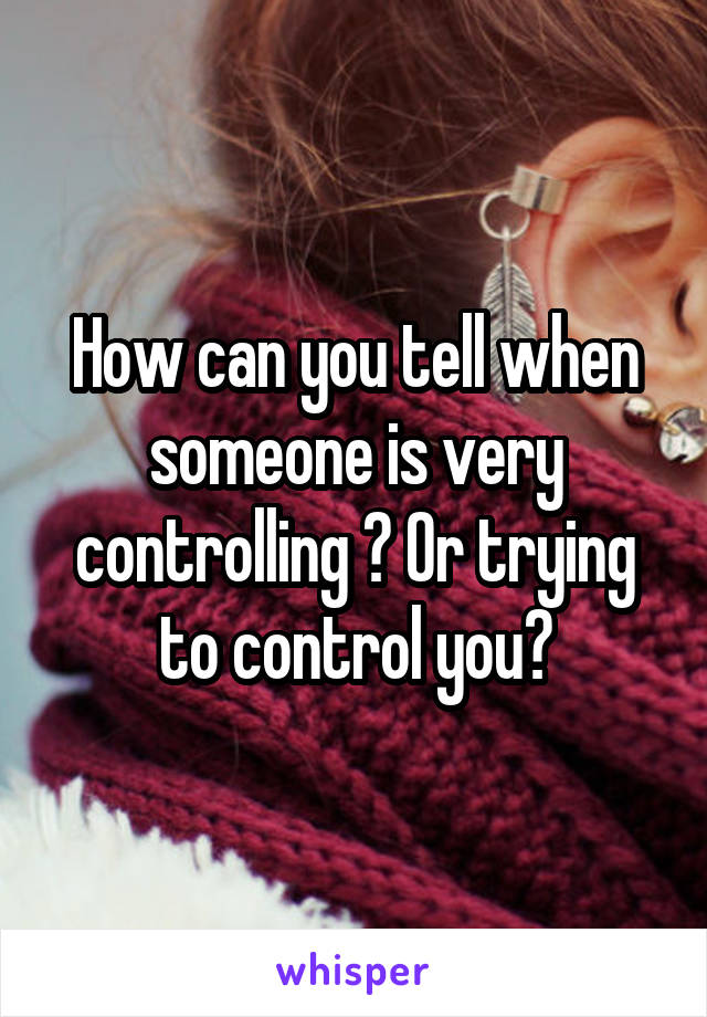 How can you tell when someone is very controlling ? Or trying to control you?
