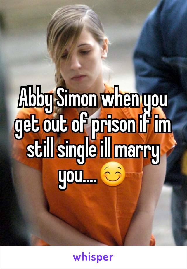 Abby Simon when you get out of prison if im still single ill marry you....😊