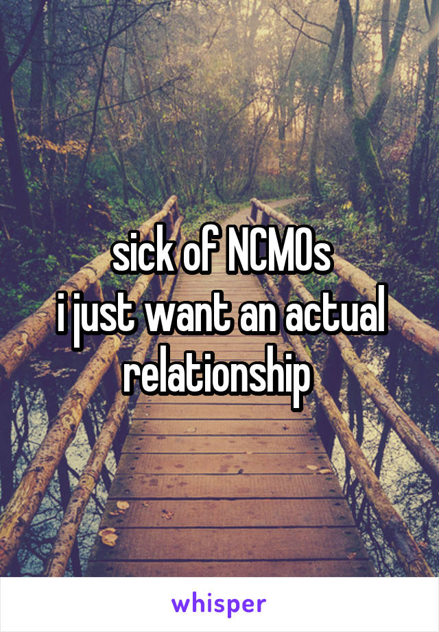 sick of NCMOs i just want an actual relationship