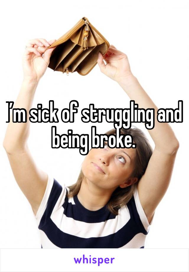 I'm sick of struggling and being broke.