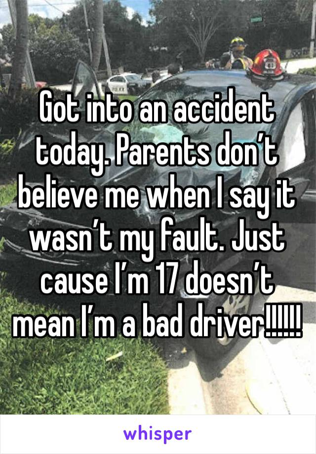 Got into an accident today. Parents don't believe me when I say it wasn't my fault. Just cause I'm 17 doesn't mean I'm a bad driver!!!!!!