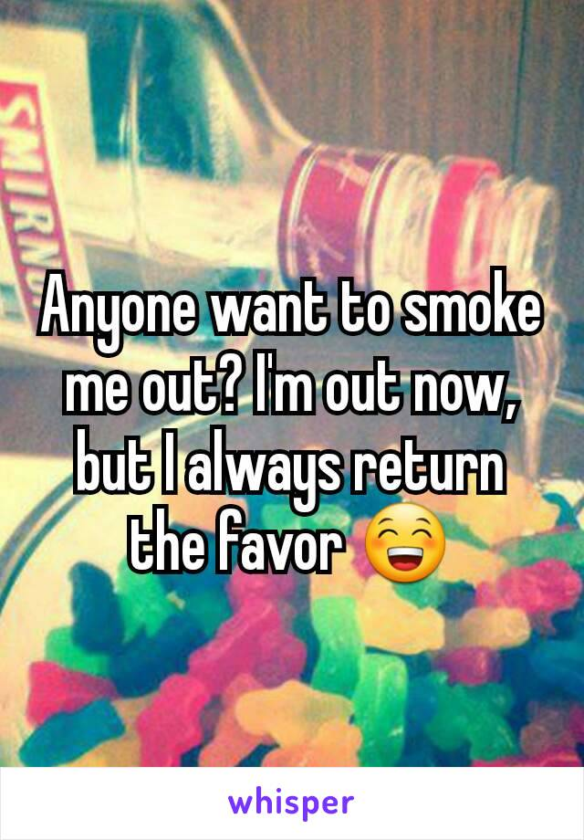 Anyone want to smoke me out? I'm out now, but I always return the favor 😁