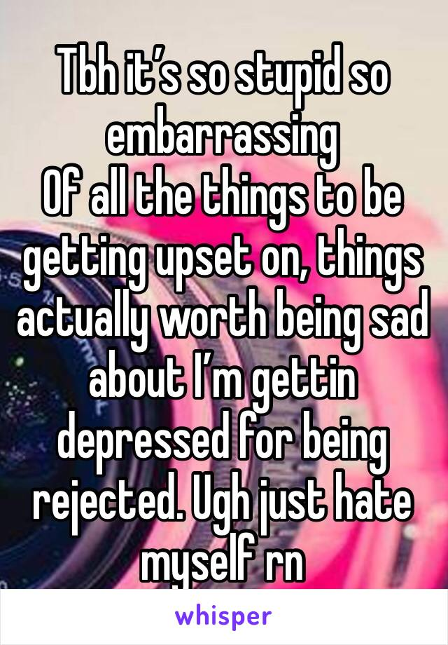 Tbh it's so stupid so embarrassing Of all the things to be getting upset on, things actually worth being sad about I'm gettin depressed for being rejected. Ugh just hate myself rn