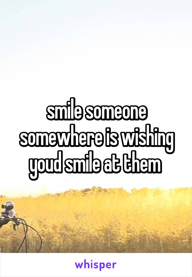 smile someone somewhere is wishing youd smile at them