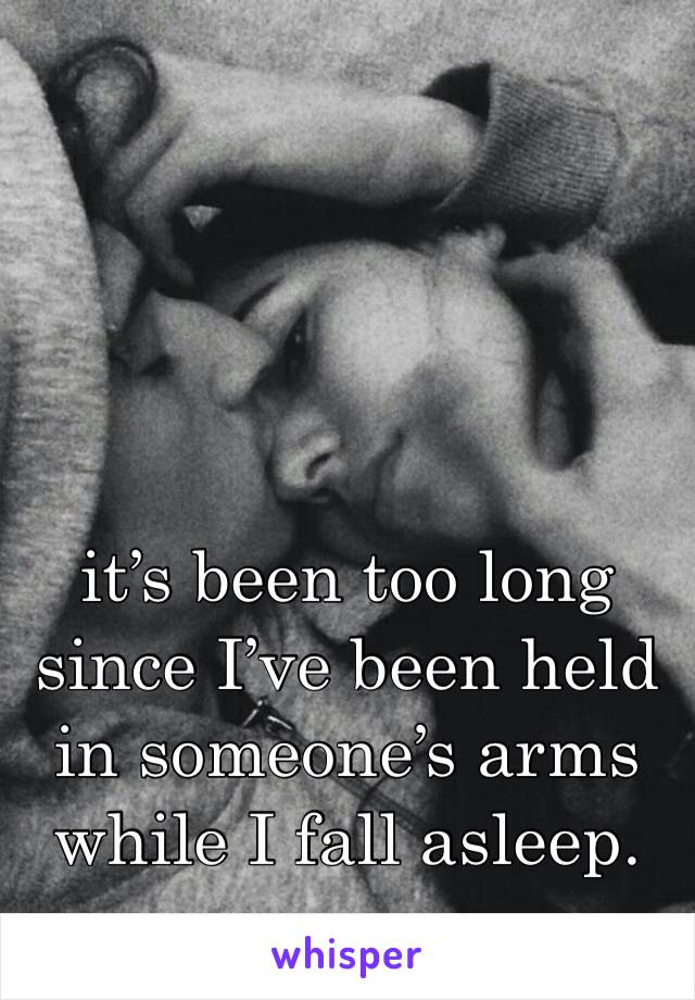 it's been too long since I've been held in someone's arms while I fall asleep.