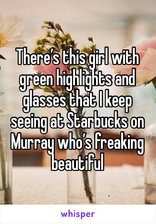 There's this girl with green highlights and glasses that I keep seeing at Starbucks on Murray who's freaking beautiful