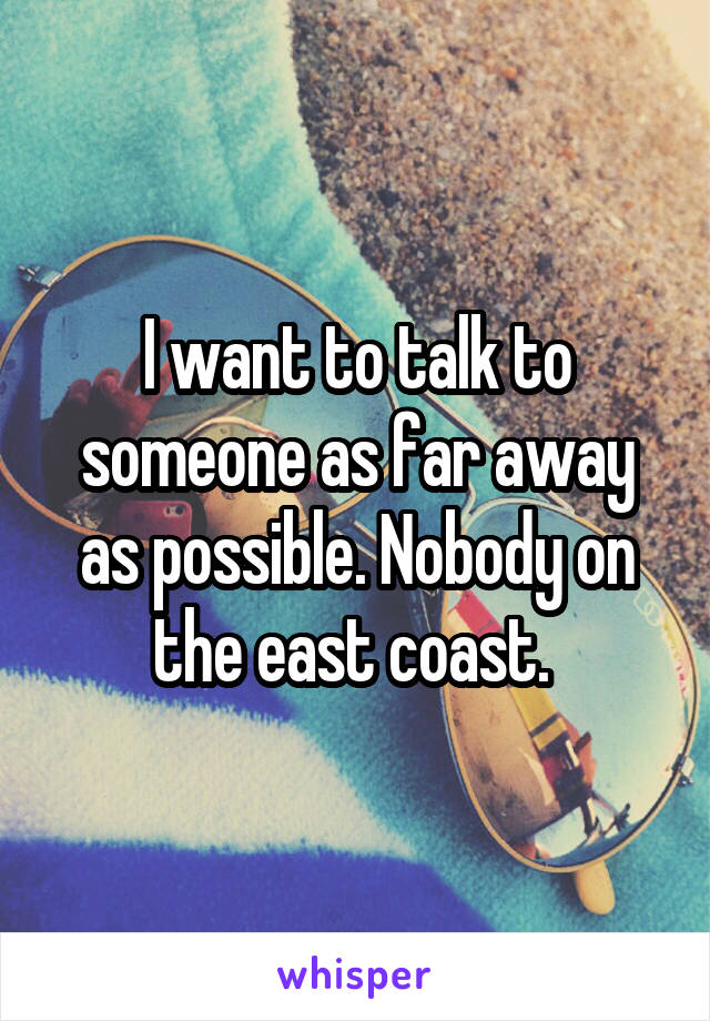 I want to talk to someone as far away as possible. Nobody on the east coast.
