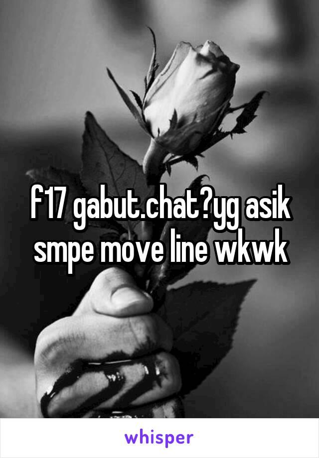 f17 gabut.chat?yg asik smpe move line wkwk