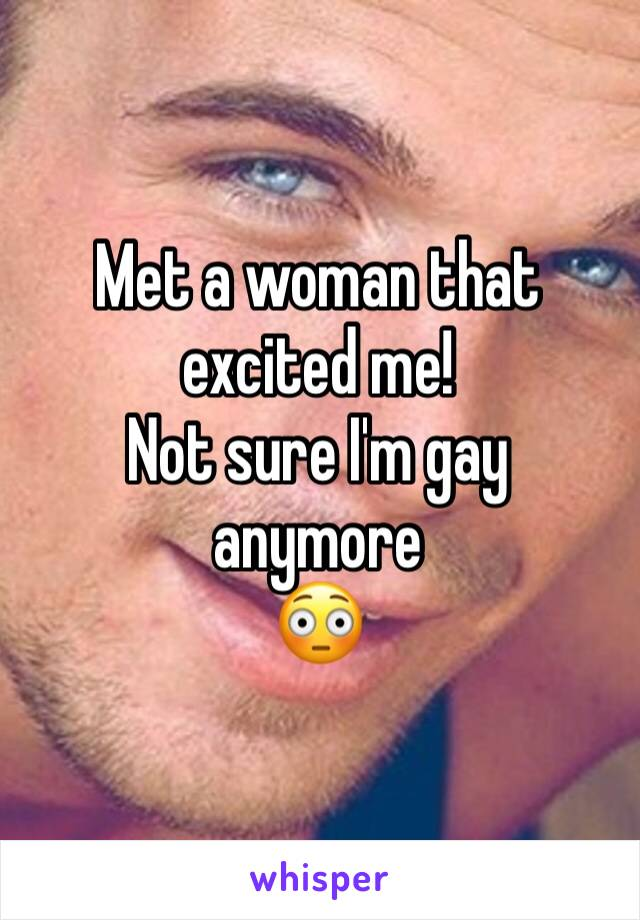 Met a woman that excited me!   Not sure I'm gay anymore 😳