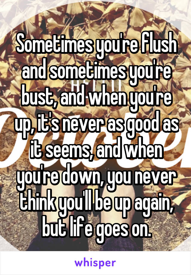 Sometimes you're flush and sometimes you're bust, and when you're up, it's never as good as it seems, and when you're down, you never think you'll be up again, but life goes on.